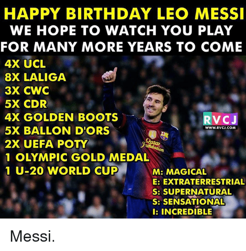 Sensational: HAPPY BIRTHDAY LEO MESSI  WE HOPE TO WATCH YOU PLAY  FOR MANY MORE YEARS TO COME  4X UCL  8X LALIGA  3X CWC  5X CDR  4X GOLDEN BOOTS  5X BALLON D'ORS  2X UEFA POTY  1 OLYMPIC GOLD MEDAL  1 U-20 WORLD CUP  RVCU  WWW.RVCJ.COM  M: MAGICAL  E: EXTRATERRESTRIAL  S: SUPERNATURAL  S: SENSATIONAL  I: INCREDIBLE Messi.