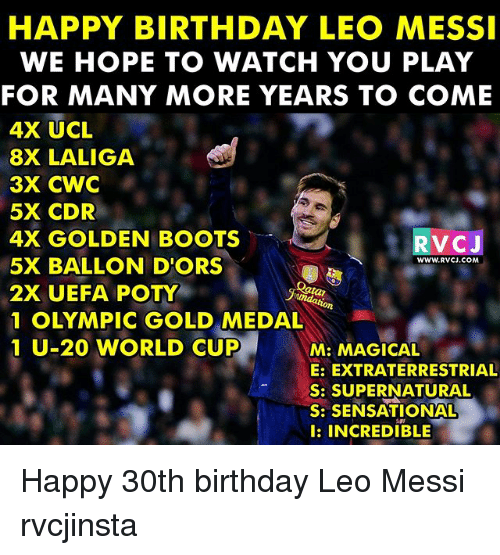 Sensational: HAPPY BIRTHDAY LEO MESSI  WE HOPE TO WATCH YOU PLAY  FOR MANY MORE YEARS TO COME  4X UCL  8X LALIGA  3X CWC  5X CDR  4X GOLDEN BOOT  5X BALLON D'ORS  2X UEFA POTY  1 OLYMPIC GOLD MEDAL  1 U-20 WORLD CUP  RVCJ  WWW.RVCJ.COM  2  M: MAGICAL  E: EXTRATERRESTRIAL  S: SUPERNATURAL  S: SENSATIONAL  l: INCREDIBLE Happy 30th birthday Leo Messi rvcjinsta