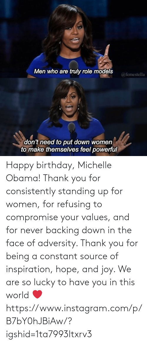 Inspiration: Happy birthday, Michelle Obama! Thank you for consistently standing up for women, for refusing to compromise your values, and for never backing down in the face of adversity. Thank you for being a constant source of inspiration, hope, and joy. We are so lucky to have you in this world ❤️ https://www.instagram.com/p/B7bY0hJBiAw/?igshid=1ta7993ltxrv3