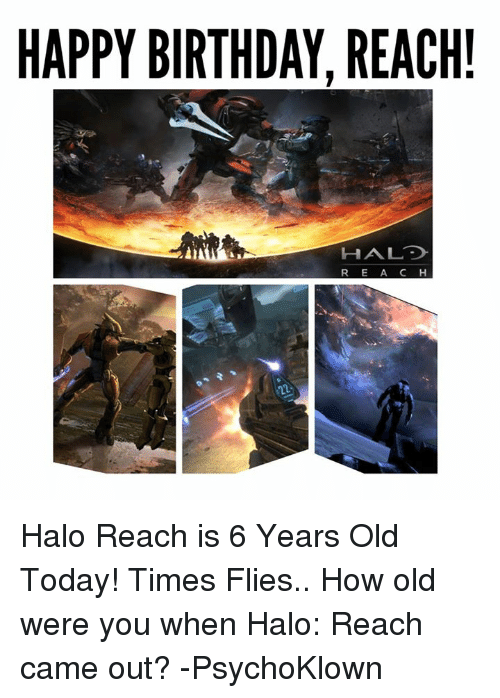 halo reach: HAPPY BIRTHDAY, REACH!  HAL  R E A C H Halo Reach is 6 Years Old Today! Times Flies..  How old were you when Halo: Reach came out?   -PsychoKlown