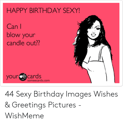 Wishmeme: HAPPY BIRTHDAY SEXY  Can l  blow your  candle out??  your e cards  someecards.com 44 Sexy Birthday Images Wishes & Greetings Pictures - WishMeme