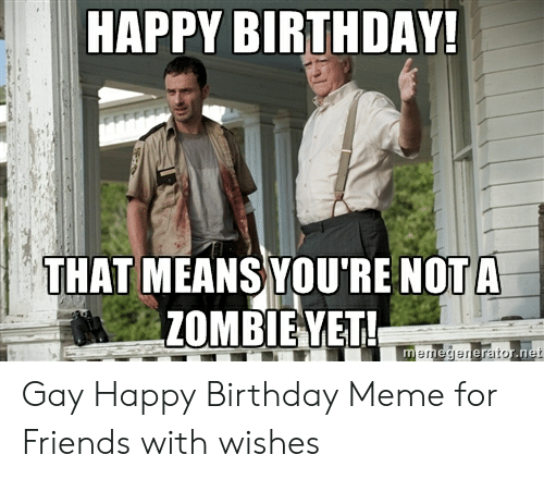 Gay Happy Birthday Meme: HAPPY BIRTHDAY!  THAT MEANS YOU'RE NOT A  ZOMBIEYET!  memegenerator.net Gay Happy Birthday Meme for Friends with wishes
