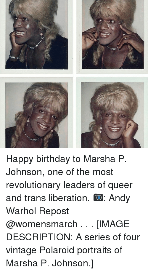 Andy Warhol: Happy birthday to Marsha P. Johnson, one of the most revolutionary leaders of queer and trans liberation. 📷: Andy Warhol Repost @womensmarch . . . [IMAGE DESCRIPTION: A series of four vintage Polaroid portraits of Marsha P. Johnson.]