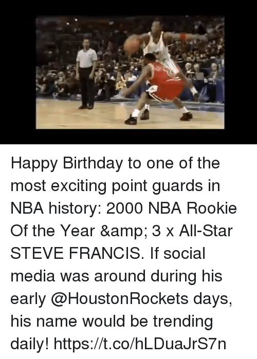 All Star, Birthday, and Memes: Happy Birthday to one of the most exciting point guards in NBA history: 2000 NBA Rookie Of the Year & 3 x All-Star STEVE FRANCIS.   If social media was around during his early @HoustonRockets days, his name would be trending daily!   https://t.co/hLDuaJrS7n