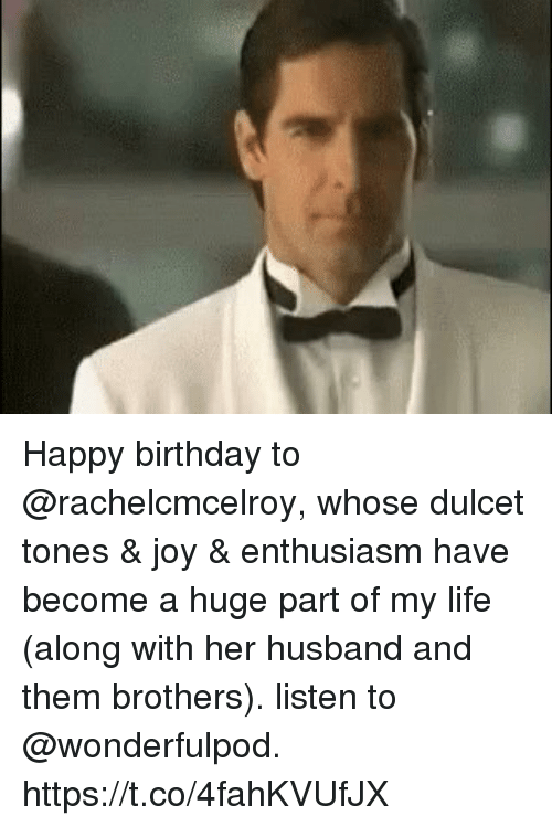 Birthday, Life, and Memes: Happy birthday to @rachelcmcelroy, whose dulcet tones & joy & enthusiasm have become a huge part of my life (along with her husband and them brothers). listen to @wonderfulpod. https://t.co/4fahKVUfJX