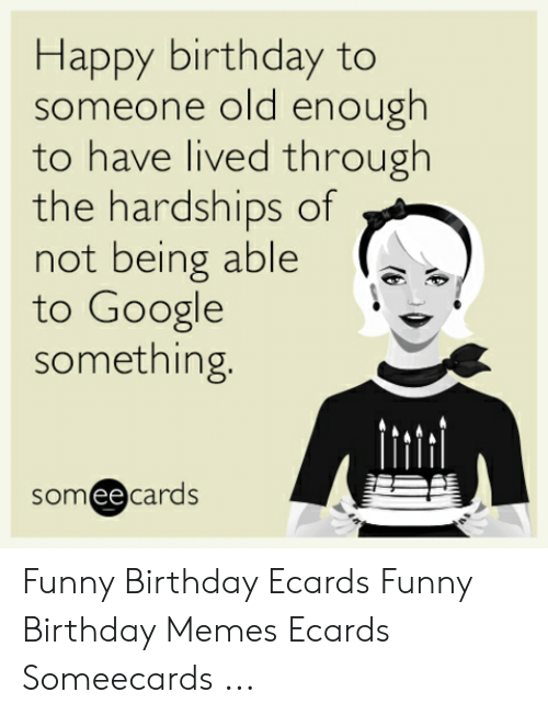 Birthday Ecards: Happy birthday to  someone old enough  to have lived through  the hardships of  not being able  to Google  something.  someecards Funny Birthday Ecards Funny Birthday Memes Ecards Someecards ...
