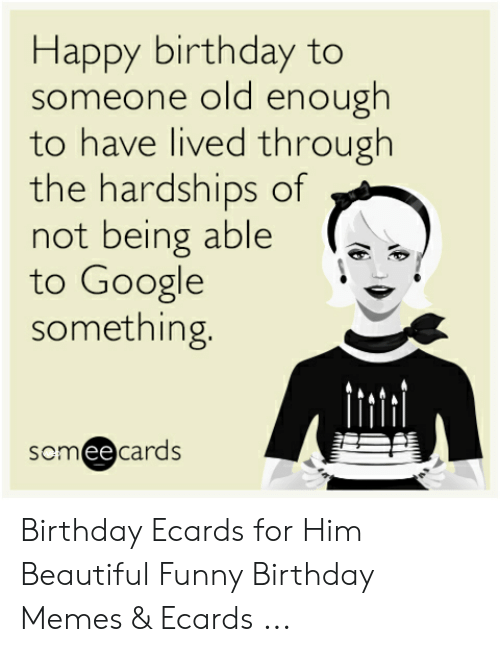 Birthday Ecards: Happy birthday to  someone old enough  to have lived through  the hardships of  not being able  to Google  something.  scmeecards Birthday Ecards for Him Beautiful Funny Birthday Memes & Ecards ...