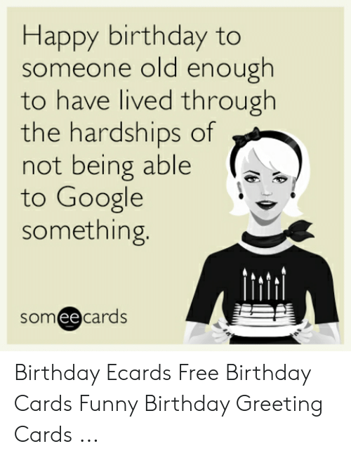 Birthday Ecards: Happy birthday to  someone old enough  to have lived through  the hardships of  not being able  to Google  something.  someecards Birthday Ecards Free Birthday Cards Funny Birthday Greeting Cards ...
