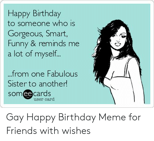 Gay Happy Birthday Meme: Happy Birthday  to someone who is  Gorgeous, Smart,  Funny & reminds me  a lot of myself..  from one Fabulous  Sister to another  someecards  ее  user card Gay Happy Birthday Meme for Friends with wishes