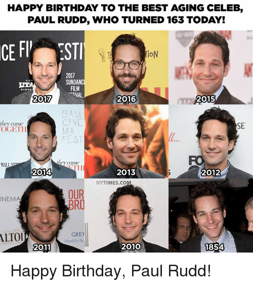 lto: HAPPY BIRTHDAY TO THE BEST AGING CELEB,  PAUL RUDD, WHO TURNED 163 TODAY!  TI  IoN  2017  SUNDANC  FILM  35  2016  2015  B4M  CINE  they came  OGETH  SE  FO  2014  2013  2012  NYTIMES.CO  OUR  BR  INEMA  LTO  GREY  World's Be  2011  2010  1854 Happy Birthday, Paul Rudd!