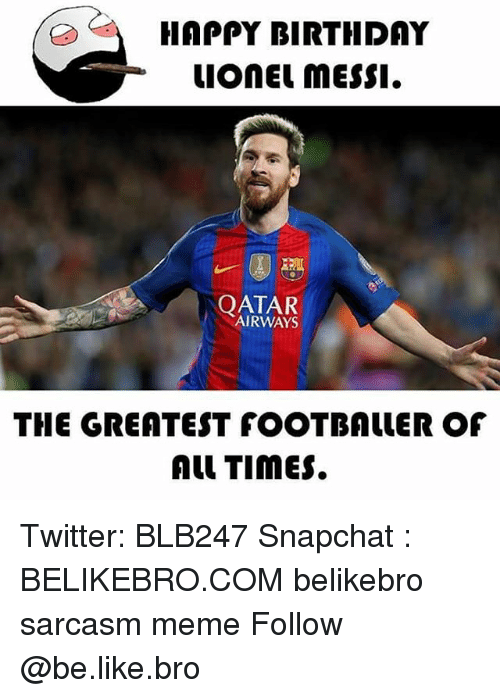 Sarcasmism: HAPPY BIRTHDAY  uonEL messI.  | QATAR  AIRWAYS  THE GREATEST fOOTBALLER OF  Al TimES. Twitter: BLB247 Snapchat : BELIKEBRO.COM belikebro sarcasm meme Follow @be.like.bro