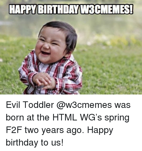 evil toddler: HAPPY BIRTHDAY W3CMEMES <p>Evil Toddler @w3cmemes was born at the HTML WG&rsquo;s spring F2F two years ago. Happy birthday to us!</p>