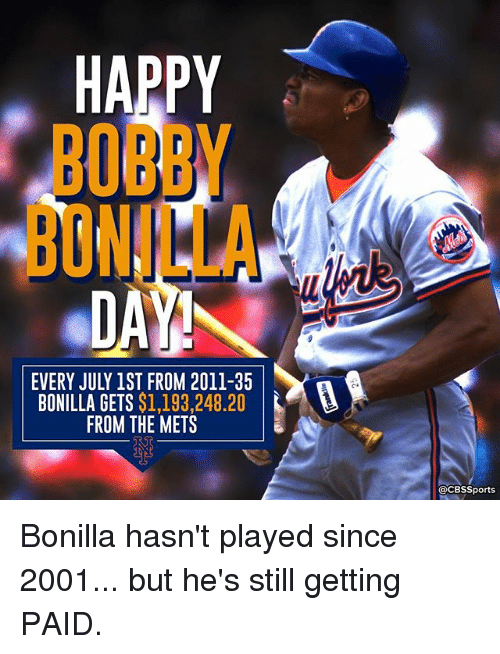 Cbssports: HAPPY  BOBBY  BONILLA  EVERY JULY 1ST FROM 2011-35  BONILLA GETS $1,193,248.20  FROM THE METS  @CBSSports Bonilla hasn't played since 2001... but he's still getting PAID.
