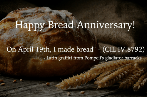 "Gladiator: Happy Bread Anniversary  ""On April 19th, I made bread"" (CIL IV.8792)  Latin graffiti from Pompeii's gladiator barracks"