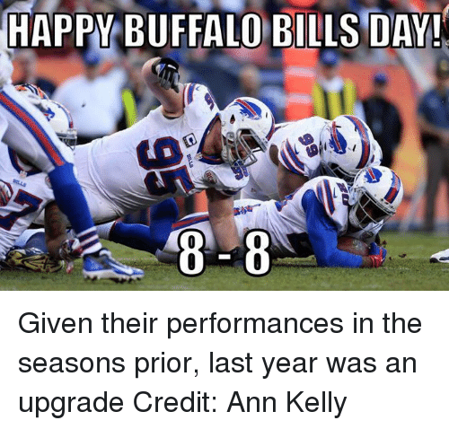 Buffalo Bills: HAPPY BUFFALO BILLS DAY!  8 8 Given their performances in the seasons prior, last year was an upgrade Credit: Ann Kelly