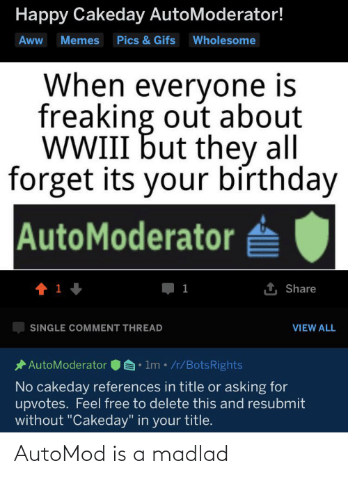 """its your birthday: Happy Cakeday AutoModerator!  Aww  Memes  Pics & Gifs  Wholesome  When everyone is  freaking out about  WWIII but they all  forget its your bírthday  AutoModerator  1 Share  1  SINGLE COMMENT THREAD  VIEW ALL  • lm• /r/BotsRights  * AutoModerator  No cakeday references in title or asking for  upvotes. Feel free to delete this and resubmit  without """"Cakeday"""" in your title. AutoMod is a madlad"""