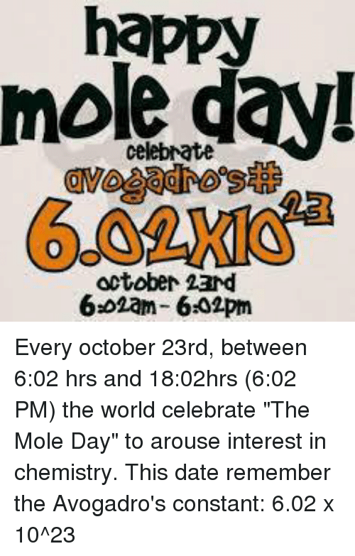 "arousal: happy  celebrate  October 23nd  6.02am- 6302pm Every october 23rd, between 6:02 hrs and 18:02hrs (6:02 PM) the world celebrate ""The Mole Day"" to arouse interest in chemistry.  This date remember the Avogadro's constant: 6.02 x 10^23"