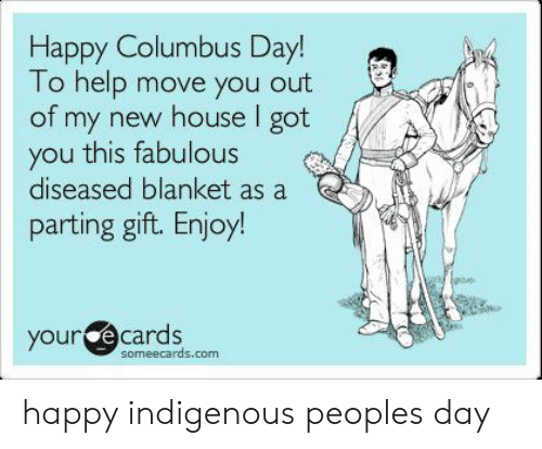 your ecards: Happy Columbus Day!  To help move you out  of my new house I got  you this fabulous  diseased blanket as a  parting gift. Enjoy!  your ecards  someecards.com happy indigenous peoples day