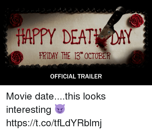 Deat: HAPPY DEAT DAY  FRIDAY THE 13 OCTOBER  OFFICIAL TRAILER Movie date....this looks interesting 😈  https://t.co/tfLdYRblmj