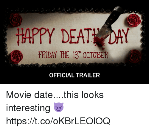 Deat: HAPPY DEAT DAY  FRIDAY THE 13 OCTOBER  OFFICIAL TRAILER Movie date....this looks interesting 😈  https://t.co/oKBrLEOlOQ