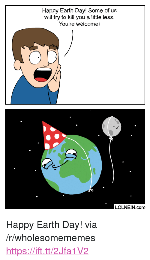 """Earth Day: Happy Earth Day! Some of us  will try to kill you a little less.  You're welcome!  LOLNEIN.com <p>Happy Earth Day! via /r/wholesomememes <a href=""""https://ift.tt/2Jfa1V2"""">https://ift.tt/2Jfa1V2</a></p>"""