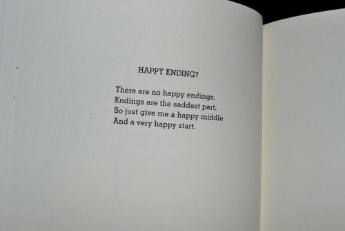 Endings: HAPPY ENDING?  There are no happy endings.  Endings are the saddest part,  So just give me a happy middle  And a very happy start.