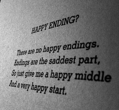 Endings: HAPPY ENDING?  There are no happy endings.  indings are the saddest part  So just give me a happy middle  Andavery happy start.