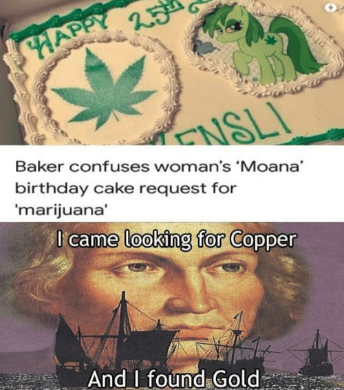 Birthday, Cake, and Happy: HAPPY  ENSLI  Baker confuses woman's 'Moana  birthday cake request for  'marijuana'  I came looking for Copper  And found Gold