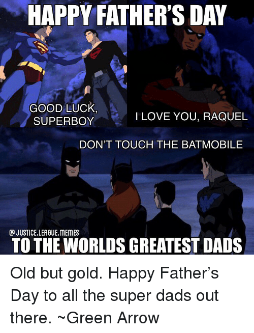 Justice League: HAPPY FATHER'S DAY  GOOD LUck  SUPERBOY  ILOVE YOU, RAQUEL  DON'T TOUCH THE BATMOBILE  JUSTICE.LEAGUE.MEMES  TO THE WORLDS GREATEST DADS Old but gold. Happy Father's Day to all the super dads out there. ~Green Arrow
