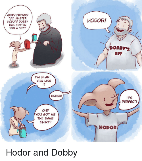 friends day: HAPPY FRIENDS'  DAY, MASTER  HODOR! DOBBY  HAS GOTTEN  YOU A GIFT!  HODOR!  poBBY'S  BFF  I'M GLAD  YOU LIKE  IT  HODOR!  IT'S  PERFECT!  OH?  YOU GOT ME  THE SAME  SHIRT?  HODOR <p>Hodor and Dobby</p>