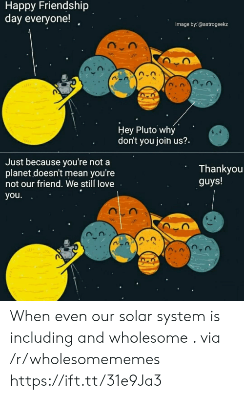 Love, Happy, and Image: Happy Friendship  day everyone!  Image by: @astrogeekz  Hey Pluto why  don't you join us?.  Just because you're not a  planet doesn't mean you're  not our friend. We still love  Thankyou  guys!  you. When even our solar system is including and wholesome . via /r/wholesomememes https://ift.tt/31e9Ja3
