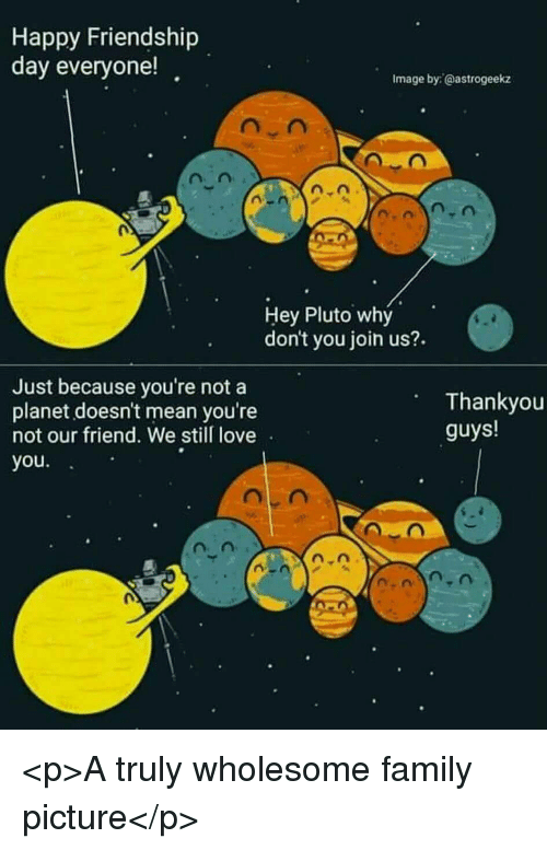 Family, Love, and Happy: Happy Friendship  day everyone!  Image by:@astrogeekz  Hey Pluto why  don't you join us?.  Just because you're not a  planet doesn't mean you're  not our friend. We still love  you.  Thankyou  guys! <p>A truly wholesome family picture</p>