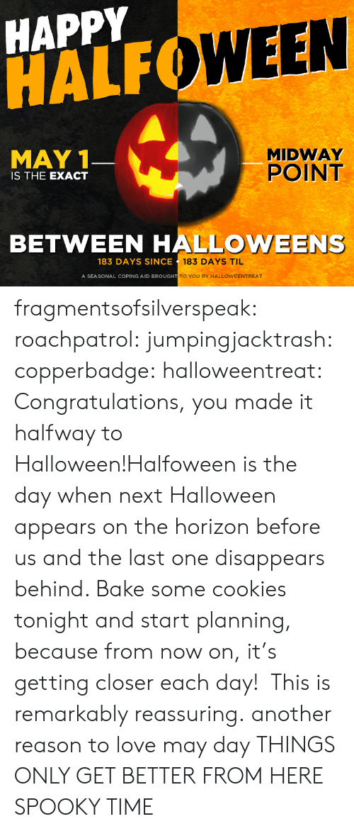 midway: HAPPY  HALF  WEEN  MAY 1  MIDWAY  POINT  IS THE EXACT  BETWEEN HALLOWEENS  183 DAYS SINCE  183 DAYS TIL  A SEASONAL COPING AID BROUGH  TO YOU BY HALLOWEENTREAT fragmentsofsilverspeak:  roachpatrol:  jumpingjacktrash:  copperbadge:  halloweentreat:  Congratulations, you made it halfway to Halloween!Halfoween is the day when next Halloween appears on the horizon before us and the last one disappears behind. Bake some cookies tonight and start planning, because from now on, it's getting closer each day!  This is remarkably reassuring.  another reason to love may day  THINGS ONLY GET BETTER FROM HERE  SPOOKY TIME