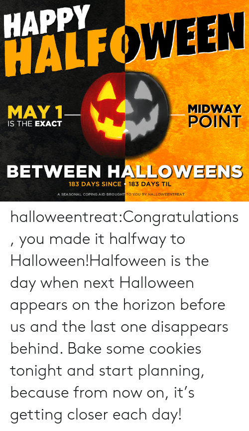 midway: HAPPY  HALF  WEEN  MAY 1  MIDWAY  POINT  IS THE EXACT  BETWEEN HALLOWEENS  183 DAYS SINCE  183 DAYS TIL  A SEASONAL COPING AID BROUGH  TO YOU BY HALLOWEENTREAT halloweentreat:Congratulations, you made it halfway to Halloween!Halfoween is the day when next Halloween appears on the horizon before us and the last one disappears behind. Bake some cookies tonight and start planning, because from now on, it's getting closer each day!