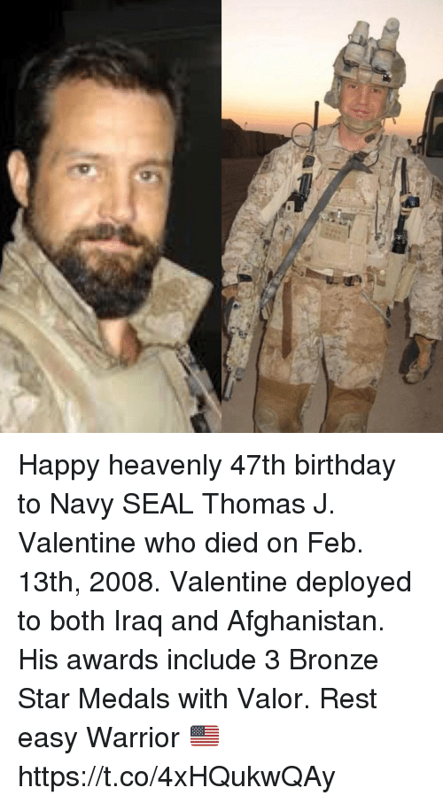 heavenly: Happy heavenly 47th birthday to Navy SEAL Thomas J. Valentine who died on Feb. 13th, 2008. Valentine deployed to both Iraq and Afghanistan. His awards include 3 Bronze Star Medals with Valor. Rest easy Warrior 🇺🇸 https://t.co/4xHQukwQAy