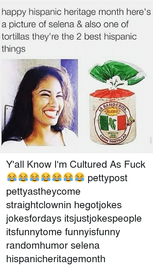 torte: happy hispanic heritage month here's  a picture of selena & also one of  tortillas they're the 2 best hispanic  things  DERIT  ANDER  TORT Y'all Know I'm Cultured As Fuck 😂😂😂😂😂😂😂 pettypost pettyastheycome straightclownin hegotjokes jokesfordays itsjustjokespeople itsfunnytome funnyisfunny randomhumor selena hispanicheritagemonth