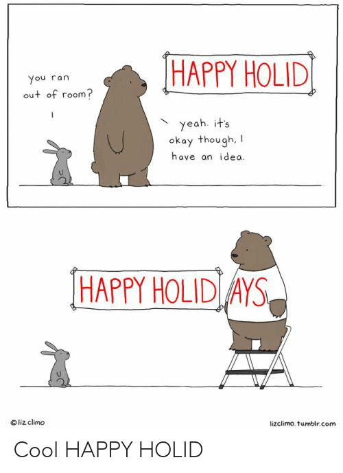 Liz Climo: HAPPY HOLID  You ran  out of room?  yeah. it's  okay though,  have an idea.  HAPPY HOLID AYS  liz climo  lizclimo. tumbir.com Cool HAPPY HOLID