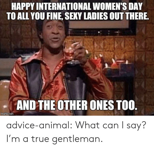 what can i say: HAPPY INTERNATIONAL WOMEN'S DAY  TO ALL YOU FINE, SEXY LADIES OUT THERE  AND THE OTHER ONES TOO  imgiip.com advice-animal:  What can I say? I'm a true gentleman.