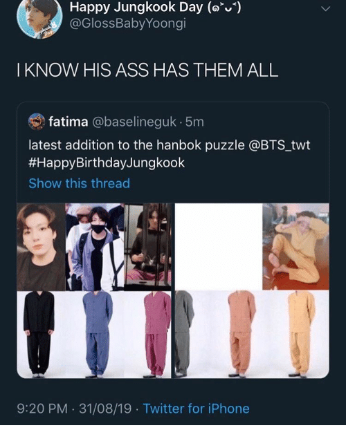 Twt: Happy Jungkook Day (o)  @GlossBabyYoongi  Day  I KNOW HIS ASS HAS THEM ALL  fatima @baselineguk 5m  latest addition to the hanbok puzzle @BTS_twt  #HappyBirthdayJungkook  Show this thread  9:20 PM 31/08/19 Twitter for iPhone