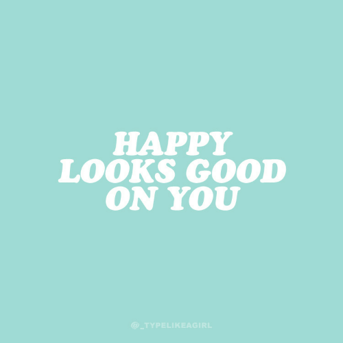 Good, Happy, and You: HAPPY  LOOKS GOOD  ON YOU  @_TYPELIKEAGIRL