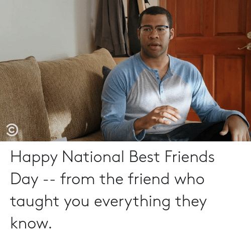 best friends day: Happy National Best Friends Day -- from the friend who taught you everything they know.