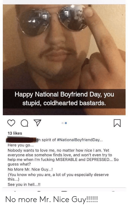 Fucking, Love, and Guess: Happy National Boyfriend Day, you  stupid, coldhearted bastards.  13 likes  n spirit of #NationalBoyfriendDay  Here you go...  Nobody wants to love me, no matter how nice I am. Yet  everyone else somehow finds love, and won't even try to  help me when i'm fucking MISERABLE and DEPRESSED... So  to  guess what? Im fucking MISERABLE and  No More Mr. Nice Guy...!  (You know who you are, a lot of you especially deserve  this...)  See you in hell...! No more Mr. Nice Guy!!!!!!