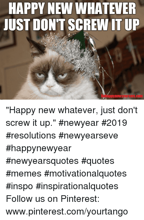 "pinterest.com: HAPPY NEW WHATEVER  JUST DON'T SCREW IT UP  Gobappynewyearsms.com ""Happy new whatever, just don't screw it up."" #newyear #2019 #resolutions #newyearseve #happynewyear #newyearsquotes #quotes #memes #motivationalquotes #inspo #inspirationalquotes Follow us on Pinterest: www.pinterest.com/yourtango"