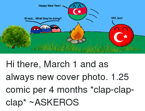 New Year's, Azerbaijanball, and Aaa: Happy New Year!  AAA  W-wut... What they're doing?  YAY, bro! Hi there, March 1 and as always new cover photo. 1.25 comic per 4 months *clap-clap-clap* ~ASKEROS