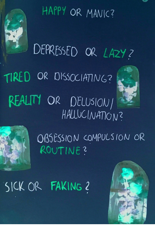 Delusion: HAPPY OR MANIC?  DEPRESSED OR LAZY?  TIRED OR 0CCIAING?  REALITY  OR DELUSION/  HALUCINATION?  0BSEsSION cOMPULSION OR  ROUTINE3  SICK OR  FAKING 2