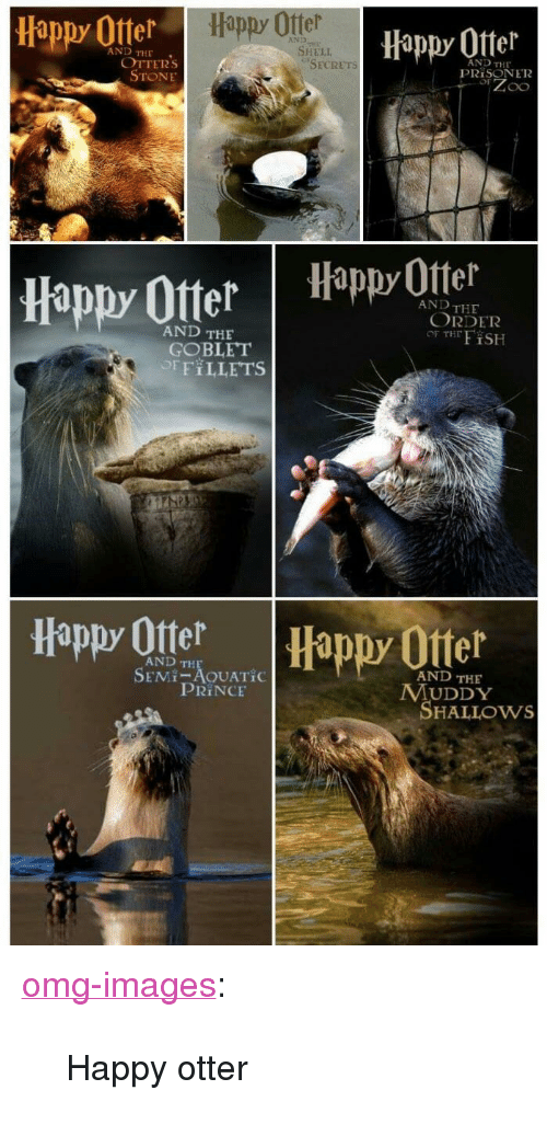 """Muddy: Happy Otter  Happy Offer  Hippy 0tter  AND  AND THE  SHELI  OTTERs  STONE  AND THE  PRİSON E12  SECRETs  appy Otter Happ Otel  AND THE  ORDER  OF THFiSH  AND THE  GOBLET  OFFILLETS  Happy Ote  Happy Otter  AND TH  SEMI-AOUATİC  AND THE  PRINCE  MUDDY  SHALLOws <p><a href=""""https://omg-images.tumblr.com/post/167311055582/happy-otter"""" class=""""tumblr_blog"""">omg-images</a>:</p>  <blockquote><p>Happy otter</p></blockquote>"""