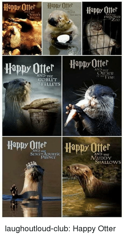 Muddy: Happy Otter  Happy Ofter  AND HE  SHELL  OTTERS  STONE  PRİSON LTR  Happy OtterHappyOttel  AND THE  ORDER  AND THE  GOBLET  EFT LLETS  Happy Otter  Happy Ofter  AND TH  AND THE  PRINCE  MUDDY  SHALLOws laughoutloud-club:  Happy Otter