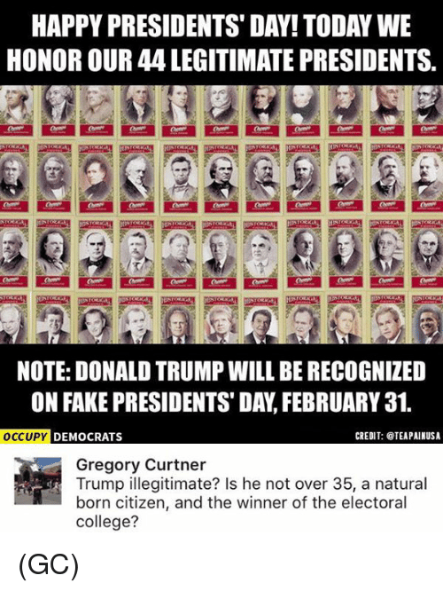 naturalism: HAPPY PRESIDENTS DAY! TODAY WE  HONOR OUR 44 LEGITIMATE PRESIDENTS.  NOTE: DONALD TRUMPWILL BE RECOGNIZED  ON FAKE PRESIDENTS DAY FEBRUARY 31.  CREDIT: TEAPAINUSA  OCCUPY  DEMOCRATS  Gregory Curtner  Trump illegitimate? Is he not over 35, a natural  born citizen, and the winner of the electoral  college? (GC)