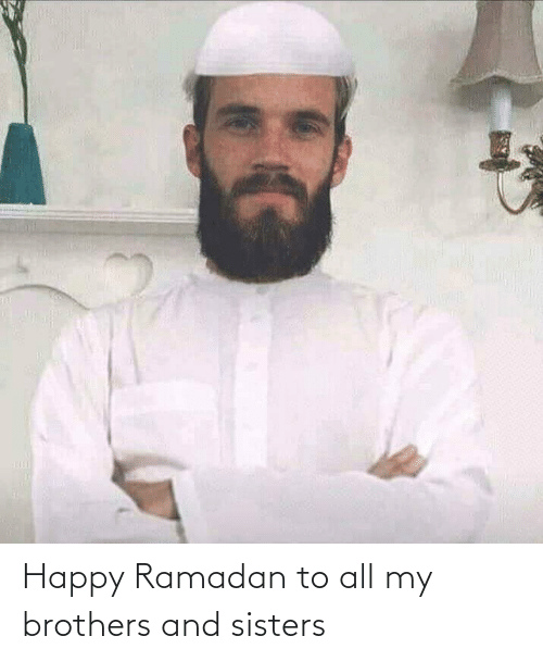 sisters: Happy Ramadan to all my brothers and sisters