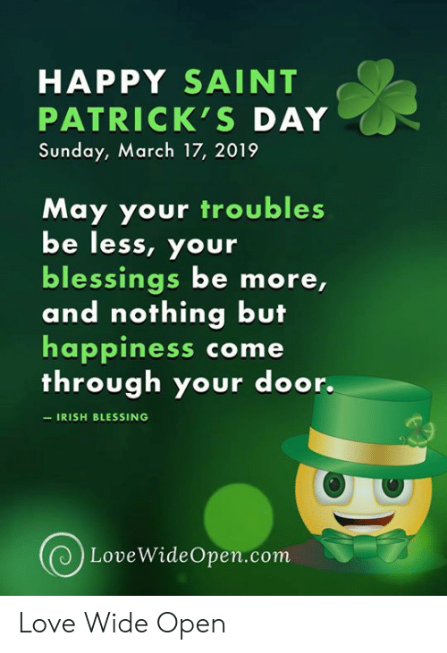 Come Through: HAPPY SAINT  PATRICK'S DAY  Sunday, March 17, 2019  May your troubles  be less, your  blessings be more,  and nothing but  happiness come  through your door.  IRISH BLESSING  LoveWideOpen.com Love Wide Open